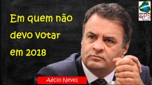Em quem não devo votar em 2018 - Aécio Neves1