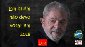 Em quem não devo votar em 2018 - Lula IM